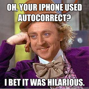 oh your iphone used autocorrect i bet it was hilarious - Creepy Wonka
