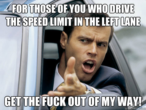 for those of you who drive the speed limit in the left lane  - Asshole driver