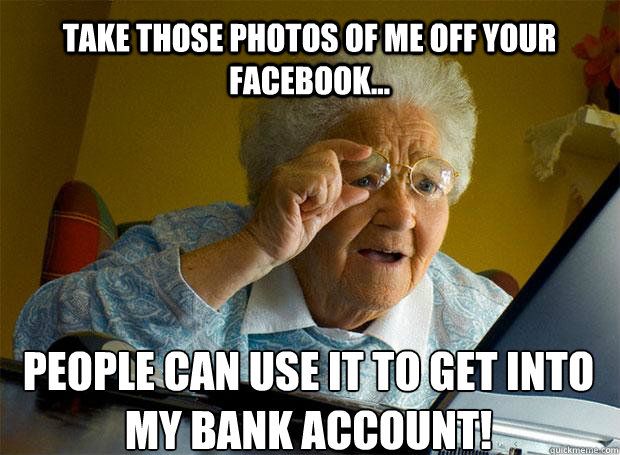 take those photos of me off your facebook people can use  - Grandma finds the Internet