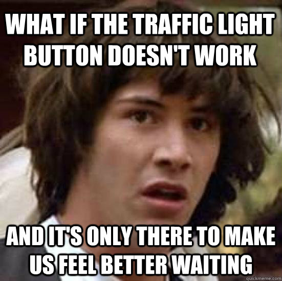 what if the traffic light button doesnt work and its only  - conspiracy keanu