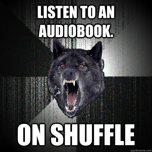 listen to an audiobook on shuffle - Insanity Wolf