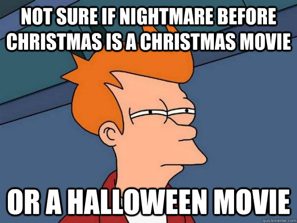 not sure if nightmare before christmas is a christmas movie  - Futurama Fry