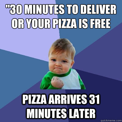 30 minutes to deliver or your pizza is free pizza arrives 3 - Success Kid