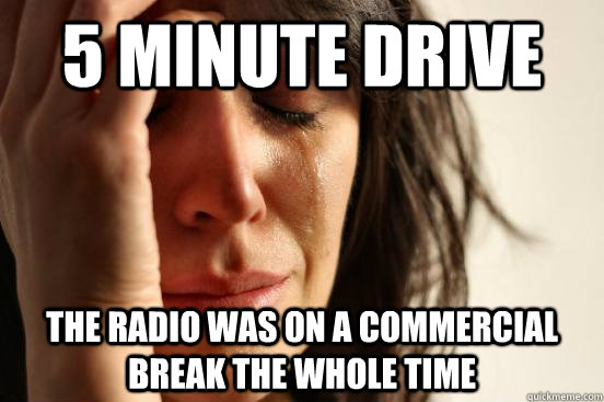 5 minute drive the radio was on a commercial break the whole - First World Problems
