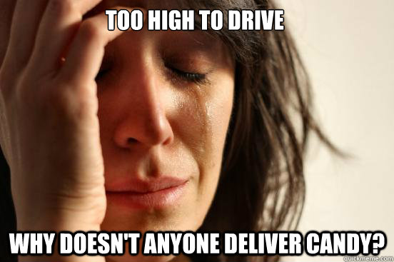 too high to drive why doesnt anyone deliver candy - First World Problems