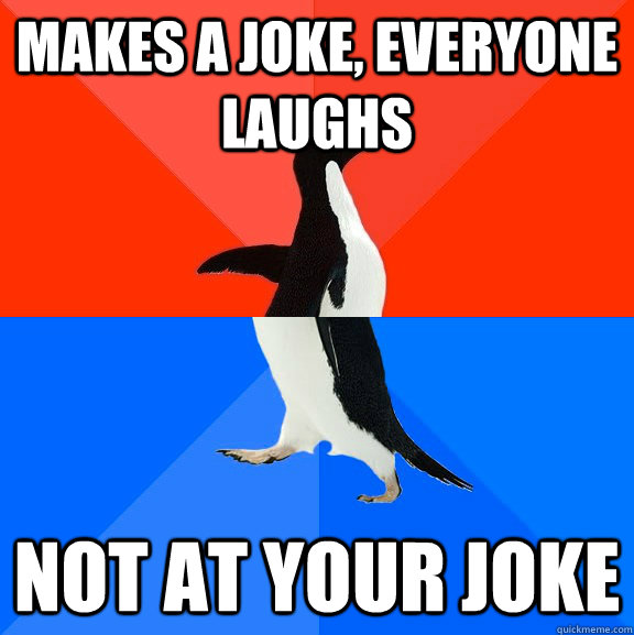 makes a joke everyone laughs not at your joke - Socially Awesome Awkward Penguin