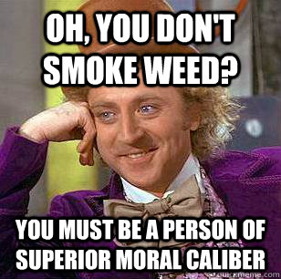 oh you dont smoke weed you must be a person of superior m - Condescending Wonka