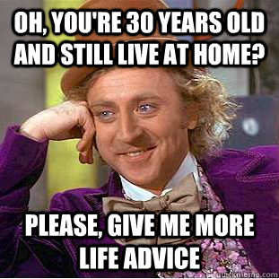 oh youre 30 years old and still live at home please give - Creepy Wonka