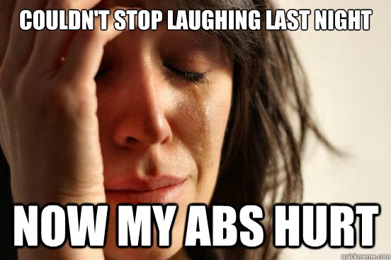 couldnt stop laughing last night now my abs hurt  - First World Problems