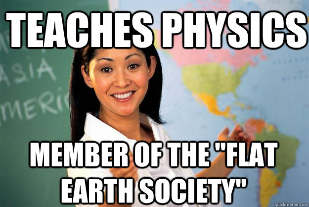 teaches physics member of the flat earth society - Unhelpful High School Teacher