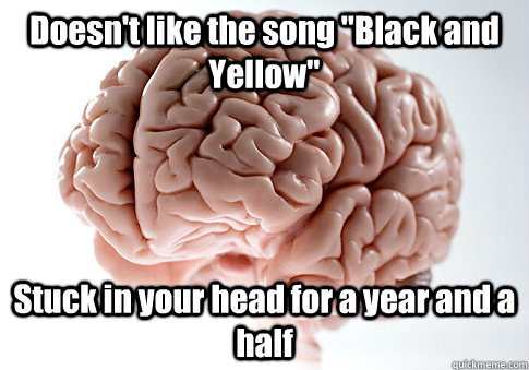 doesnt like the song black and yellow stuck in your head  - Scumbag Brain