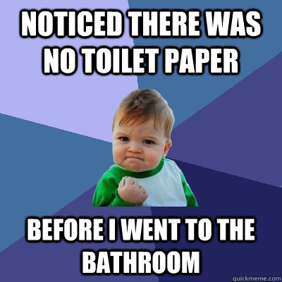 noticed there was no toilet paper before i went to the bathr - Success Kid