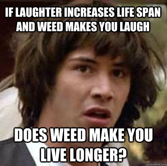 if laughter increases life span and weed makes you laugh doe - conspiracy keanu