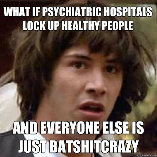 what if psychiatric hospitals lock up healthy people and eve - conspiracy keanu