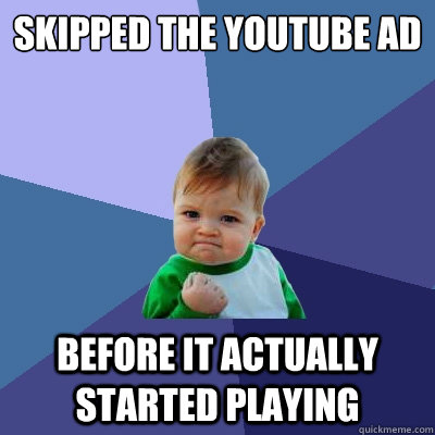 skipped the youtube ad before it actually started playing - Success Kid