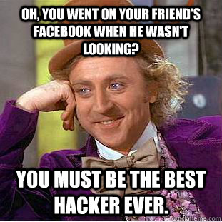 oh you went on your friends facebook when he wasnt lookin - Creepy Wonka