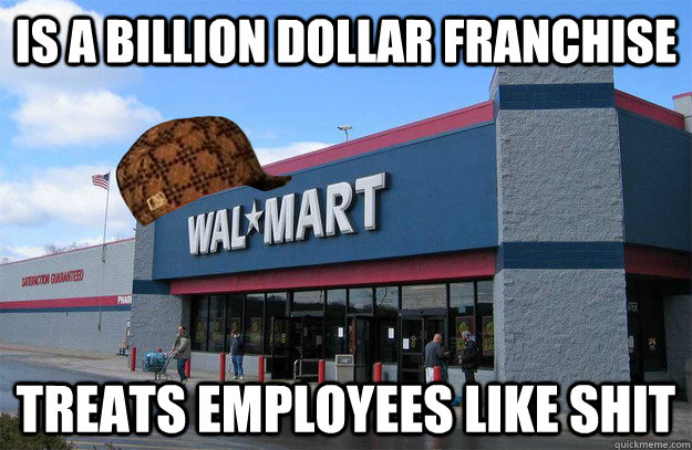 is a billion dollar franchise treats employees like shit - scumbag walmart
