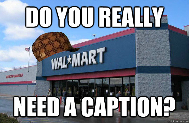 do you really need a caption - scumbag walmart