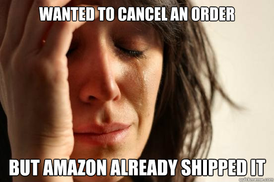 wanted to cancel an order but amazon already shipped it - First World Problems