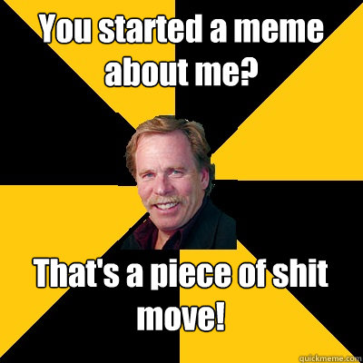 you started a meme about me thats a piece of shit move - John Steigerwald