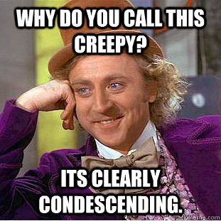 why do you call this creepy its clearly condescending  - Creepy Wonka