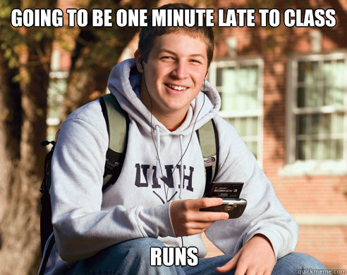 going to be one minute late to class runs - College Freshman