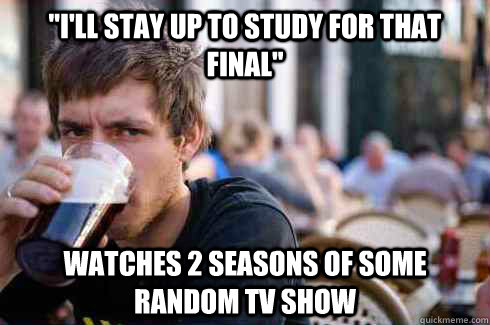 ill stay up to study for that final watches 2 seasons of  - Lazy College Senior