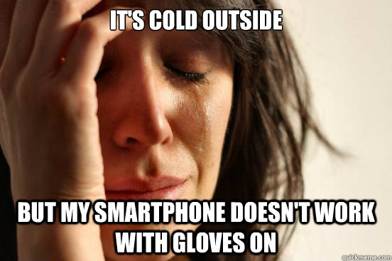 its cold outside but my smartphone doesnt work with gloves - First World Problems