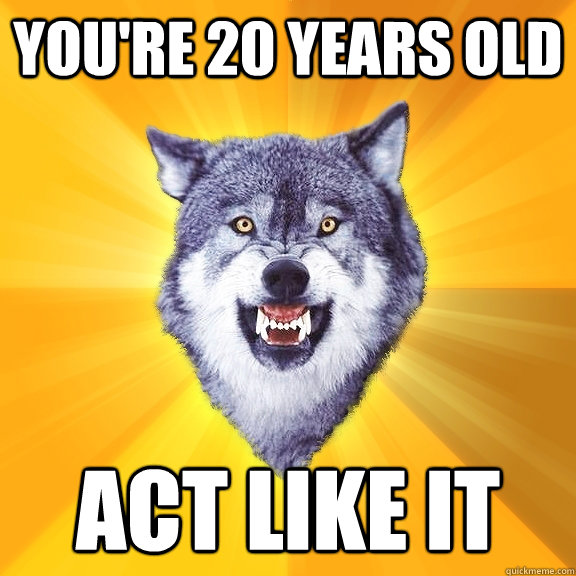 youre 20 years old act like it - Courage Wolf