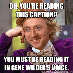 oh youre reading this caption you must be reading it in g - Creepy Wonka