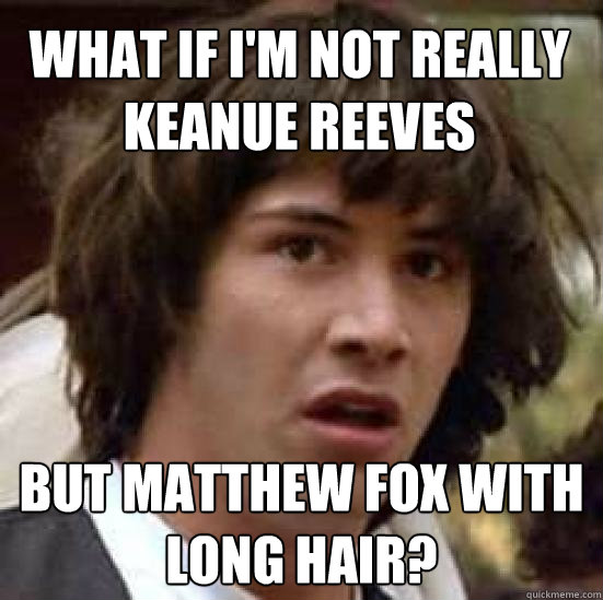 what if im not really keanue reeves but matthew fox with lo - conspiracy keanu