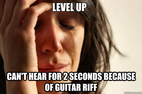 level up cant hear for 2 seconds because of guitar riff - First World Problems