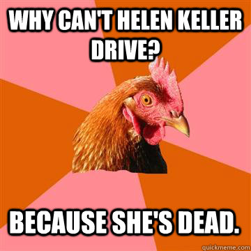 why cant helen keller drive because shes dead - Anti-Joke Chicken