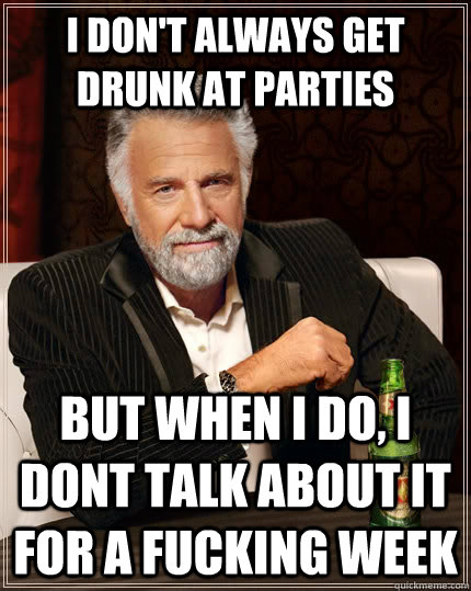 i dont always get drunk at parties but when i do i dont ta - The Most Interesting Man In The World