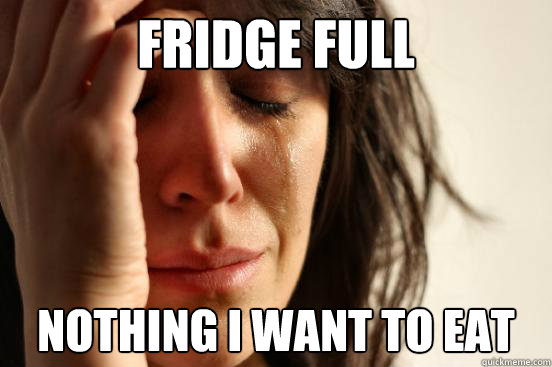 fridge full nothing i want to eat - First World Problems