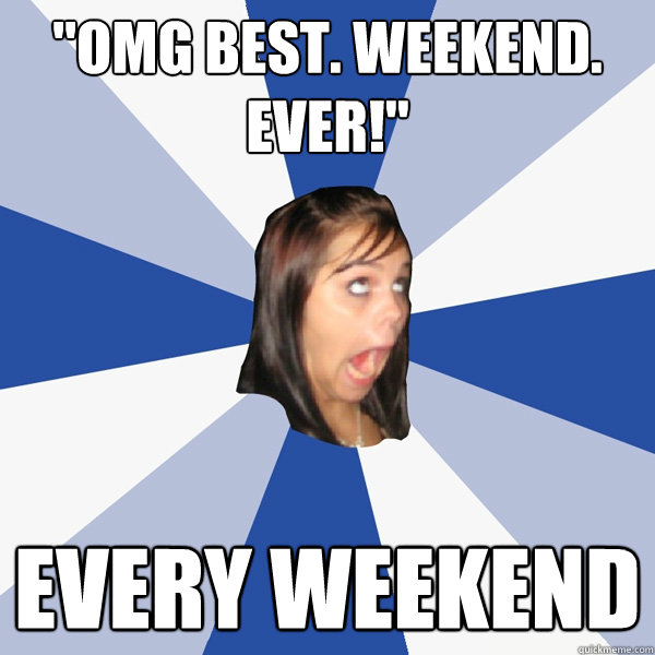 omg best weekend ever every weekend - Annoying Facebook Girl