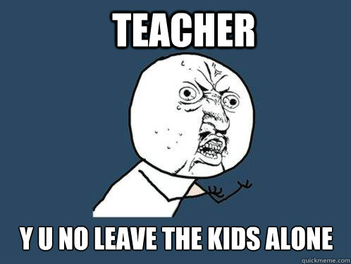 teacher y u no leave the kids alone - Y U No