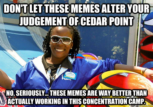 dont let these memes alter your judgement of cedar point no - Cedar Point employee