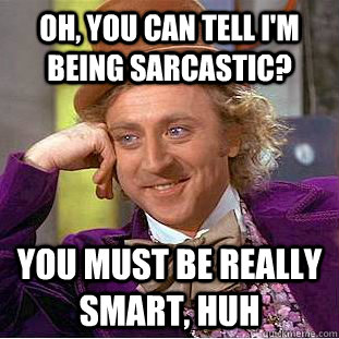 oh you can tell im being sarcastic you must be really sma - Creepy Wonka