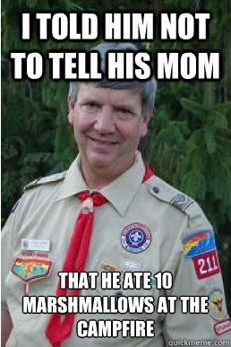 i told him not to tell his mom that he ate 10 marshmallows a - Harmless Scout Leader