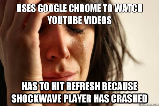 uses google chrome to watch youtube videos has to hit refres - First World Problems