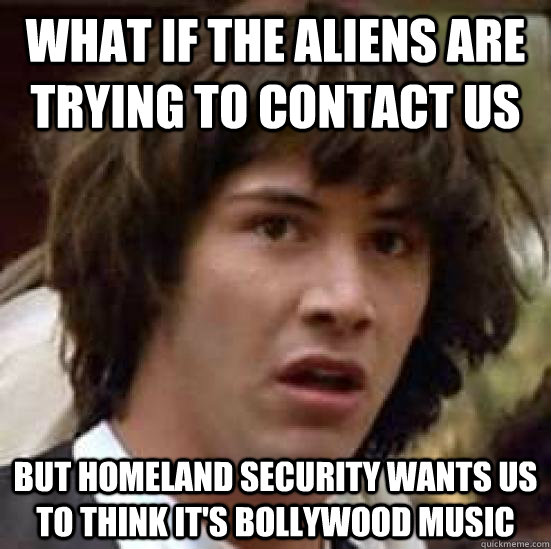 what if the aliens are trying to contact us but homeland sec - Conspiracy Keanu
