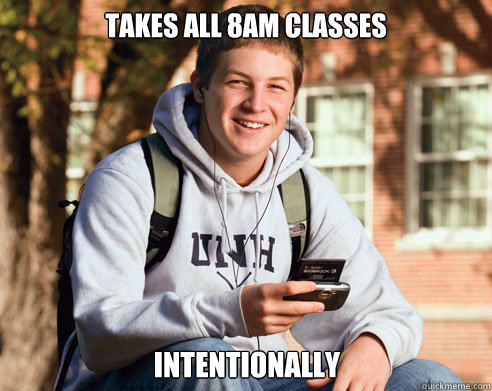 takes all 8am classes intentionally - College Freshman