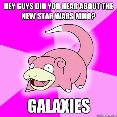 hey guys did you hear about the new star wars mmo galaxies - Slowpoke