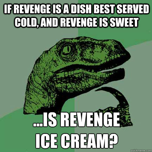if revenge is a dish best served cold and revenge is sweet  - Philosoraptor