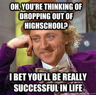 oh youre thinking of dropping out of highschool i bet you - Condescending Wonka