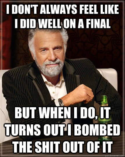 i dont always feel like i did well on a final but when i do - The Most Interesting Man In The World