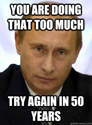 you are doing that too much try again in 50 years - Putin