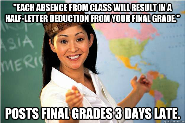 each absence from class will result in a halfletter deduct - Scumbag Teacher