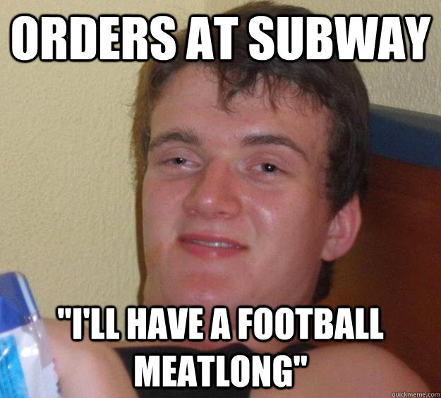orders at subway ill have a football meatlong - 10 Guy